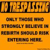 A yellow sign with the words: No Trespassing Only those who strongly believe in rebirth should risk entering here.
