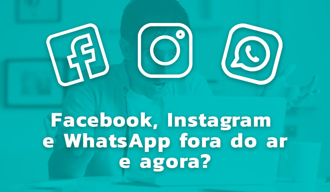 Facebook, Instagram e WhatsApp fora do ar, e agora?!
