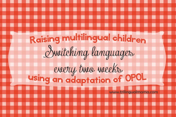 Raising multilingual children using an adaptation of OPOL: switching languages every two weeks | Trilingual Mama