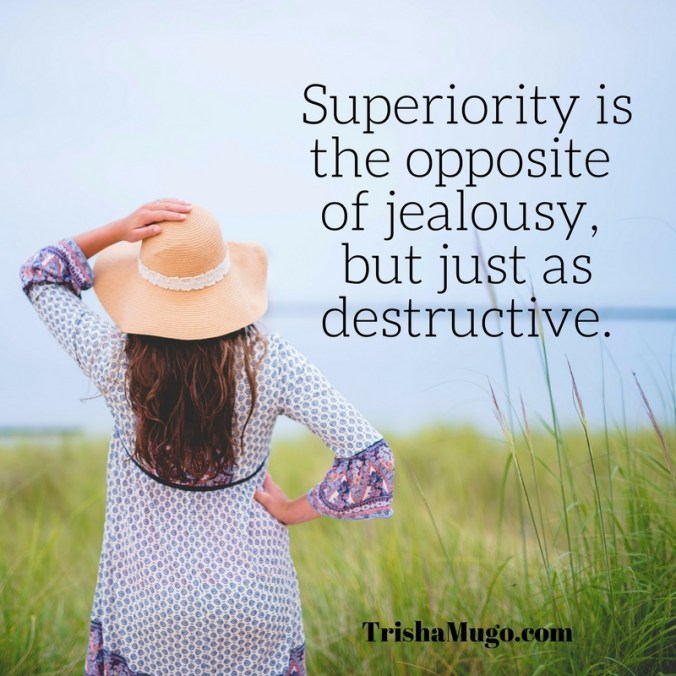Superiority is the opposite of jealousy, but just as destructive