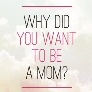 Why did you want to be a mom?
