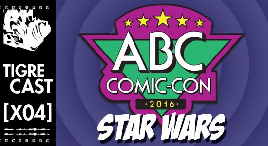 ABC Comic-Con 2016: Star Wars   TigreCast Especial #04   Podcast