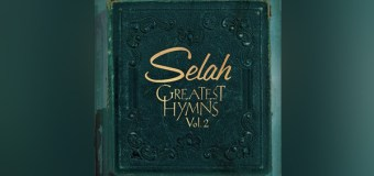 "Selah to Release ""Greatest Hymns, Vol. 2"" August 26 (Video)"