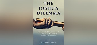 """Dr. Rayford Malone Shows Christian Leaders How to Prepare Those Who Will One Day Replace Them In New Book, """"The Joshua Dilemma"""""""