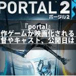 『portal』名作ゲームが映画化される?監督やキャスト、公開日は?