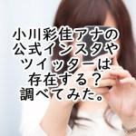 小川彩佳アナの公式インスタやツイッターは存在する?調べてみた。