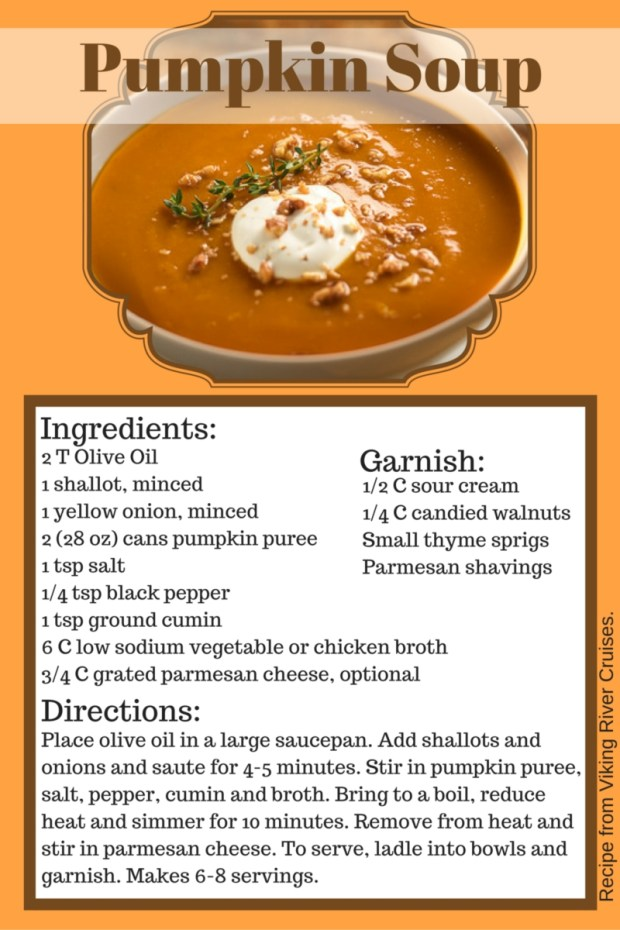Warm up with this Pumpkin Soup recipe from Viking River Cruises. Ingredients include olive oil, shallot, yellow onion, pumpkin puree, salt, black pepper, ground cumin, vegetable or chicken broth, and parmesan cheese. Garnish with sour cream, candied walnuts, thyme and parmesan. Makes 6-8 servings.