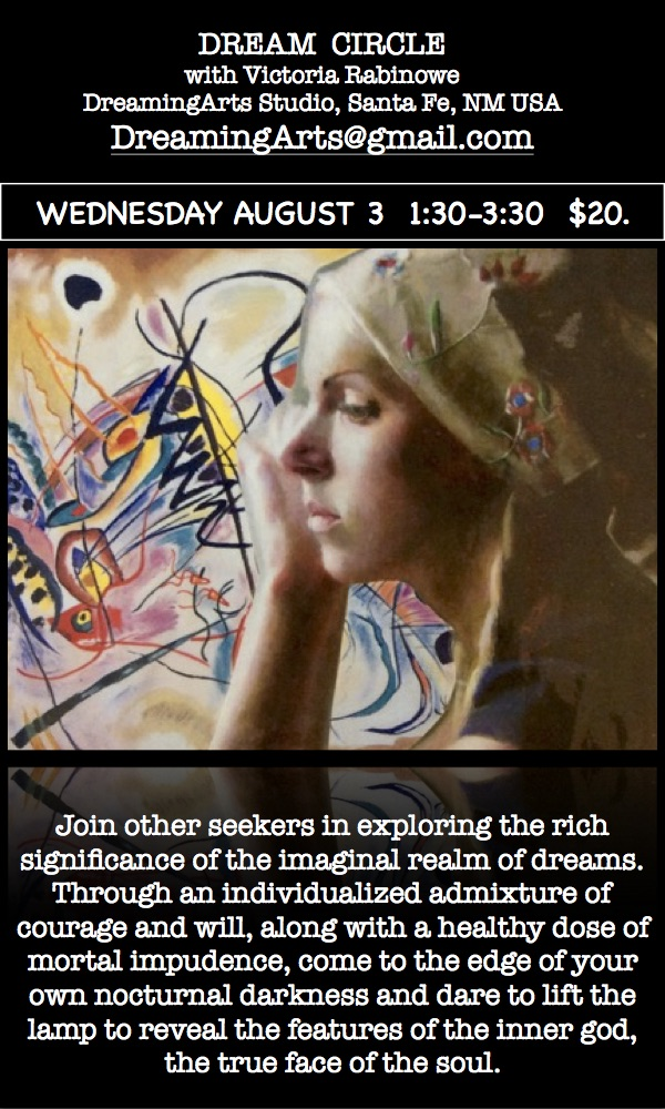 Aug 2016 DREAM CIRCLE WORKSHOPS Victoria Rabinowe Dream Weaver Art of the Dream Dreaming Arts victoriadreams@mac.com victoriadreams.com Santa Fe, NM