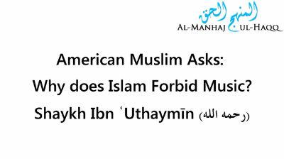 American Muslim Asks Why does Islam Forbid Music -Shaykh Ibn Uthaymīn