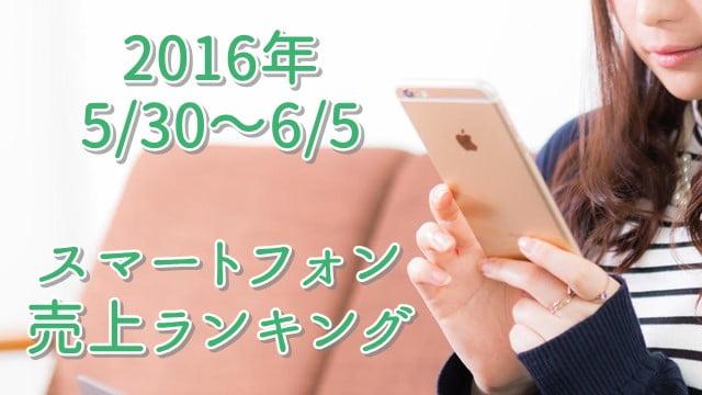 スマホ売上ランキング 2016/5/30~6/5 1位はソフトバンクのiPhone6s64GB!トップ画像