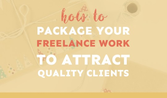 How to package your freelance work to attract better quality clients