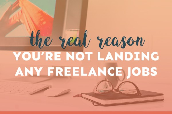 Let's Talk About the Real Reason You're Not Landing Any Freelance Jobs