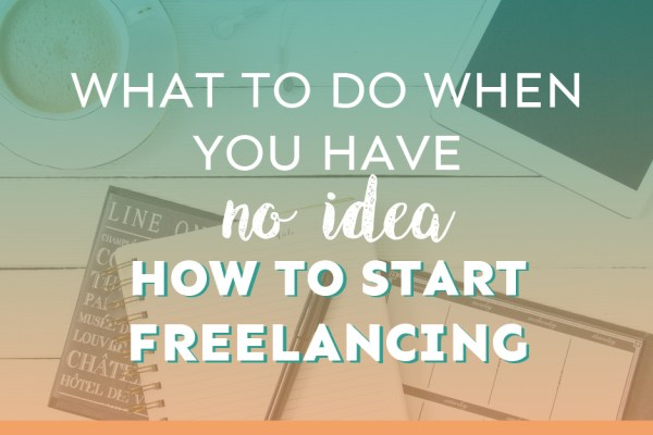 What to Do When You Have NO Idea How to Start Freelancing