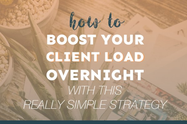 How to Boost Your Client Load Overnight With This Really Simple Strategy