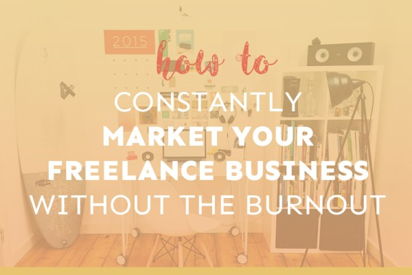 How to Constantly Market Your Freelance Business Without Burning Out