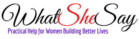 What She Say | Practical Help for Women Building Better Lives