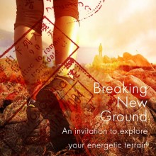 Breaking New Ground – a courageous exploration of your soul's unfolding