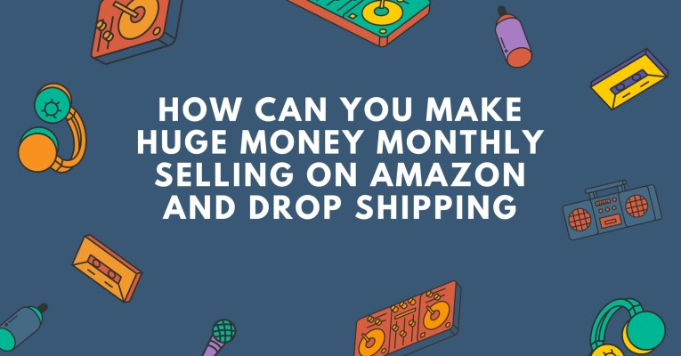 How can you make huge money monthly selling on Amazon and drop shipping