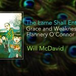 The Lame Shall Enter First: Grace and Weakness in Flannery O'Connor – Will McDavid