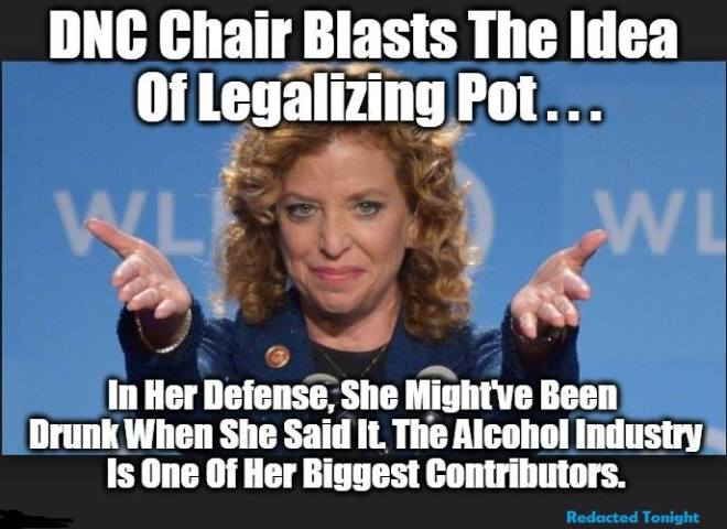 DNC Chair Blasts the Idea of Legalizing Pot ... In her defense, She might have been drunk when she said it, the Alcohol Industry is one of her biggest contributors.