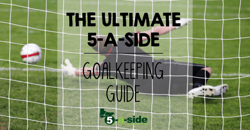 Ultimate 5-a-side Goalkeeping Guide