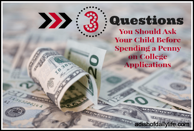 3 Questions You Should Ask Your Child Before Spending Your Money on College Applications