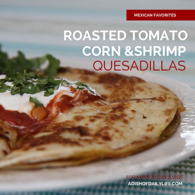 Roasted Tomato, Corn  Shrimp Quesadilla...perfect as an appetizer or dinner