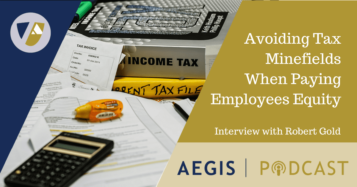 Robert Gold AEGIS Podcast Avoiding Tax Minefields When Paying Employees Equity