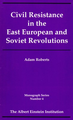 Civil Resistance in the East European and Soviet Revolutions (Monograph Series Vol 4)