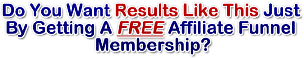 Do You Want Results Like This Just By Getting A FREE Affiliate Funnel Membership?
