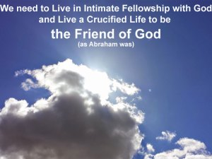 We need to Live in Intimate Fellowship with God and Live a Crucified Life to be the Friend of God (as Abraham was)