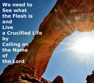 We need to See what the Flesh is and Live a Crucified Life by Calling on the Name of the Lord