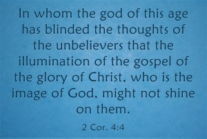 2 Cor. 4:4 In whom the god of this age has blinded the thoughts of the unbelievers that the illumination of the gospel of the glory of Christ, who is the image of God, might not shine on them.