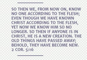 2 Cor. 5-16 So then we, from now on, know no one according to the flesh