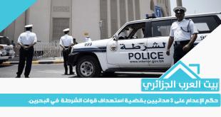 حكم الإعدام على 3 مدانيين بقضية استهداف قوات الشرطة  في البحرين.