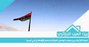 قمة ثلاثية بين مصر-تونس-الجزائر لحسم الأوضاع في ليبيا