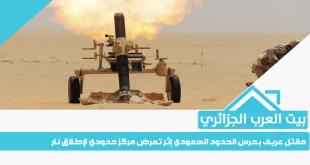 مقتل عريف بحرس الحدود السعودي إثر تعرض مركز حدودي لإطلاق نار