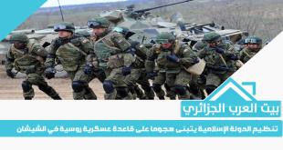 تنظيم الدولة الإسلامية يتبنى هجوما على قاعدة عسكرية روسية في الشيشان