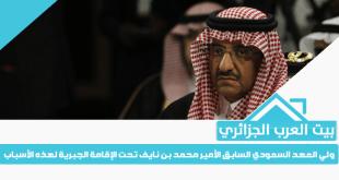 ولي العهد السعودي السابق الأمير محمد بن نايف تحت الإقامة الجبرية لهذه الأسباب