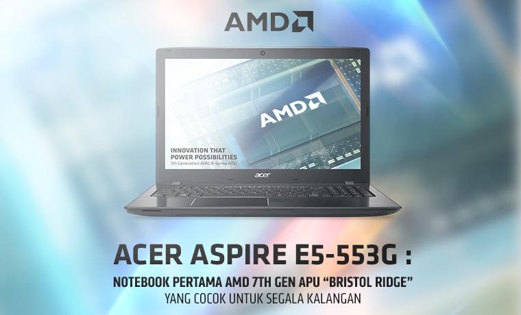 acer-aspire-e5553g-notebook-pertama-amd-7th-gen-apu-bristol-ridge-yang-cocok-untuk-segala-kalangan
