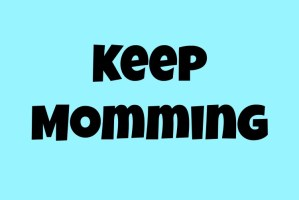 keep momming