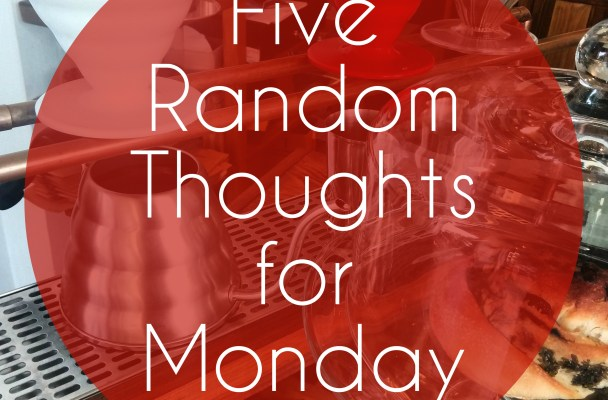 five random thoughts for monday
