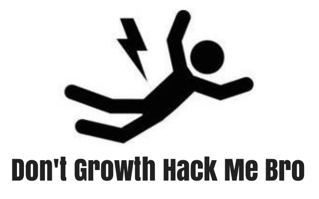 Don't Growth Hack Me Bro!