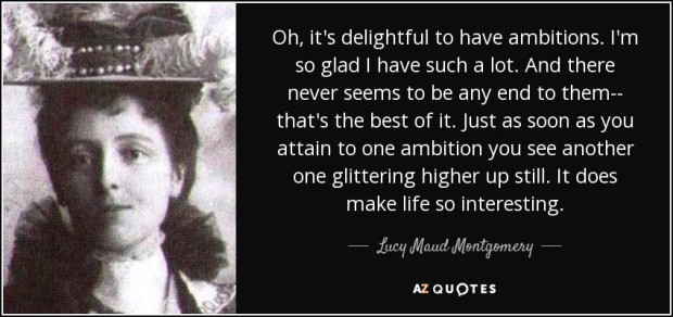 Oh, it's delightful to have ambitions. I'm so glad I have such a lot. And there never seems to be any end to them- that's the best of it. Anne of Green Gables by Lucy Maud Montgomery