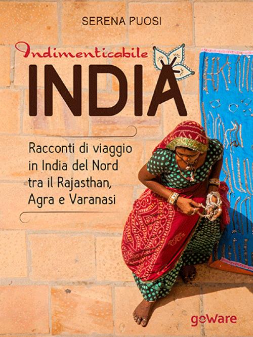 Indimenticabile India. Racconti di viaggio in India del Nord tra il Rajasthan, Agra e Varanasi, libro Serena Puosi