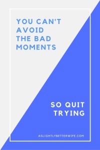 You Can't Avoid the Bad Moments, So Quit Trying