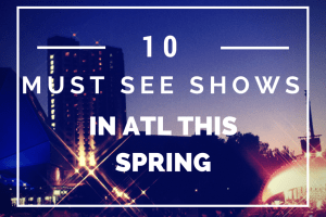 10 Must See Shows in ATL This Spring
