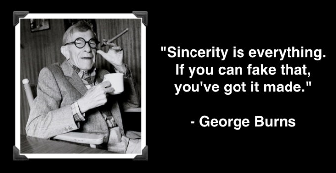 """George Burns """"Sincerity is everything. If you can fake that, you've got it made."""""""
