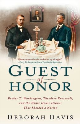 Guest of Honor: Booker T. Washington, Theodore Roosevelt, and the White House Dinner That Shocked a Nation Book Cover