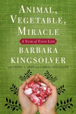 Book Review | Animal, Vegetable, Miracle: A Year of Food Life by Barbara Kingsolver, Steven L. Hopp, and Camille Kingsolver